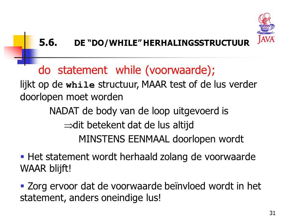 """31 5.6. DE """"DO/WHILE"""" HERHALINGSSTRUCTUUR do statement while (voorwaarde); lijkt op de while structuur, MAAR test of de lus verder doorlopen moet word"""