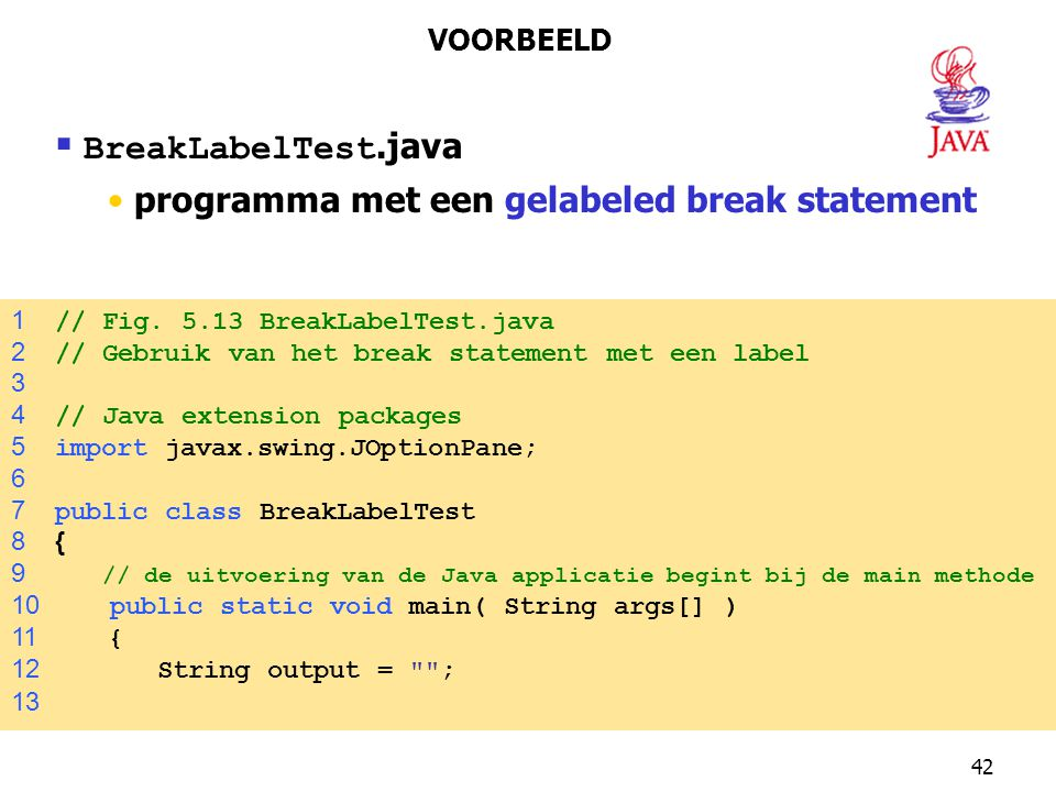 42  BreakLabelTest.java programma met een gelabeled break statement VOORBEELD 1 // Fig. 5.13 BreakLabelTest.java 2 // Gebruik van het break statement