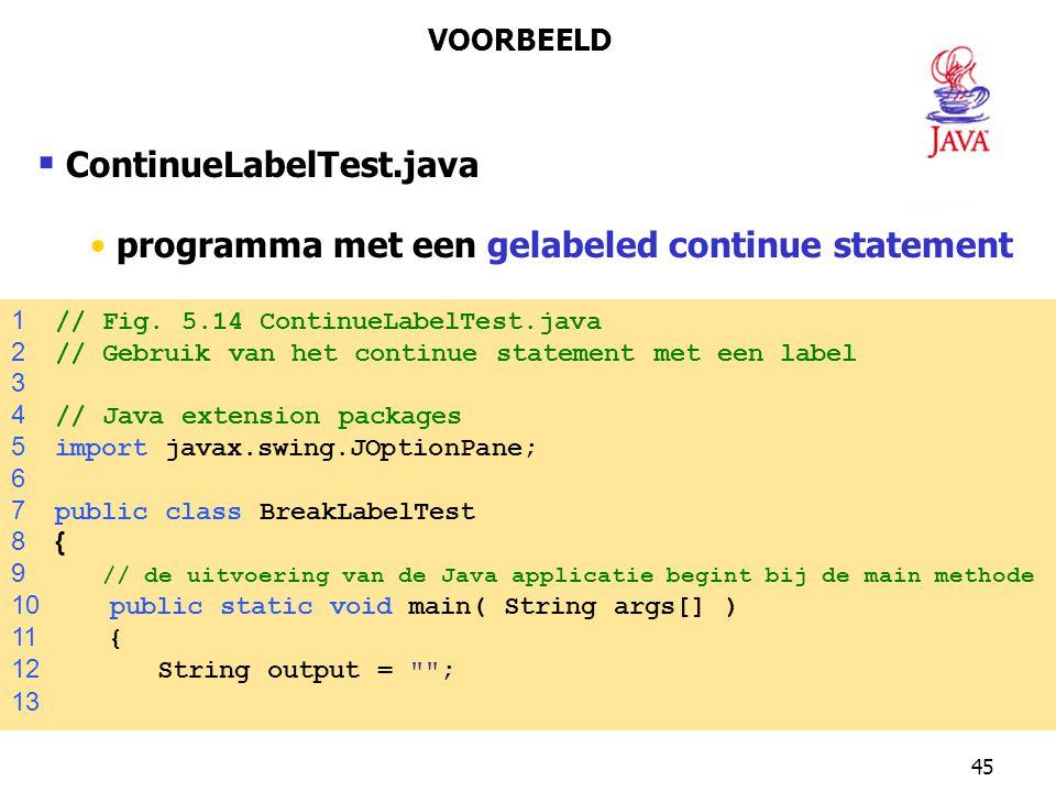 45  ContinueLabelTest.java programma met een gelabeled continue statement VOORBEELD 1 // Fig. 5.14 ContinueLabelTest.java 2 // Gebruik van het contin