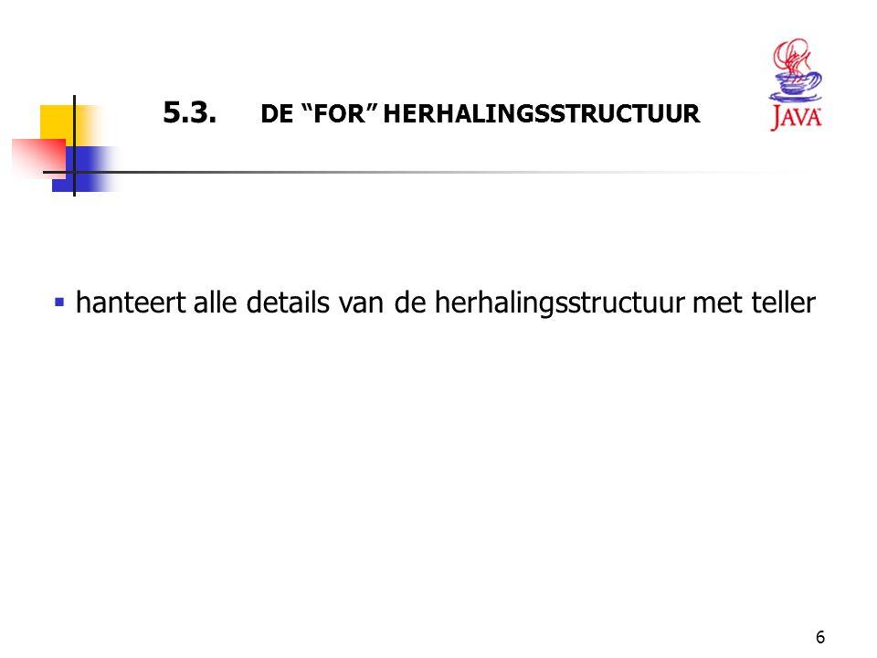 """6 5.3. DE """"FOR"""" HERHALINGSSTRUCTUUR  hanteert alle details van de herhalingsstructuur met teller"""