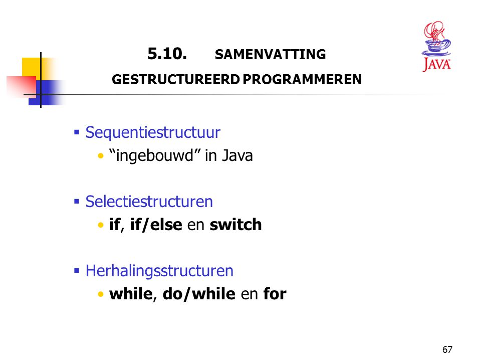 """67 5.10. SAMENVATTING GESTRUCTUREERD PROGRAMMEREN  Sequentiestructuur """"ingebouwd"""" in Java  Selectiestructuren if, if/else en switch  Herhalingsstru"""