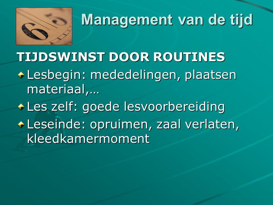 Management van de tijd TIJDSWINST DOOR ROUTINES Lesbegin: mededelingen, plaatsen materiaal,… Les zelf: goede lesvoorbereiding Leseinde: opruimen, zaal