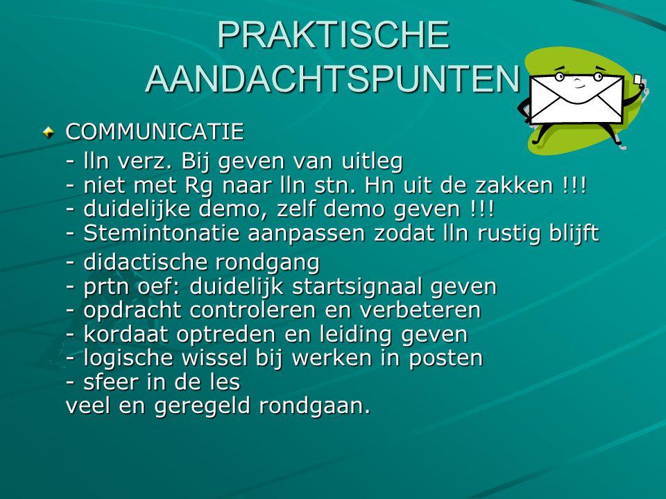 PRAKTISCHE AANDACHTSPUNTEN COMMUNICATIE - lln verz. Bij geven van uitleg - niet met Rg naar lln stn. Hn uit de zakken !!! - duidelijke demo, zelf demo