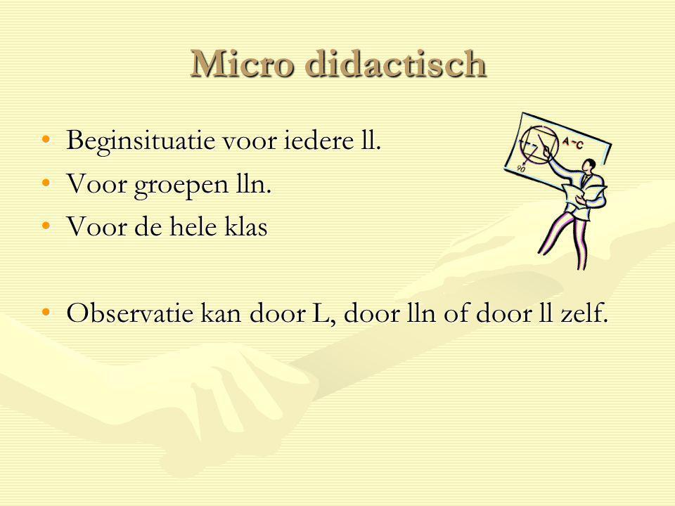 Micro didactisch Beginsituatie voor iedere ll.Beginsituatie voor iedere ll. Voor groepen lln.Voor groepen lln. Voor de hele klasVoor de hele klas Obse