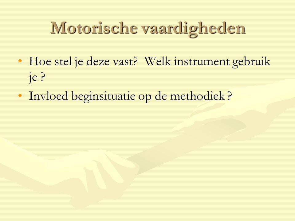 Motorische vaardigheden Hoe stel je deze vast? Welk instrument gebruik je ?Hoe stel je deze vast? Welk instrument gebruik je ? Invloed beginsituatie o