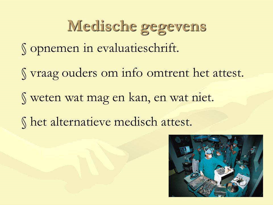 Medische gegevens § opnemen in evaluatieschrift. § vraag ouders om info omtrent het attest. § weten wat mag en kan, en wat niet. § het alternatieve me