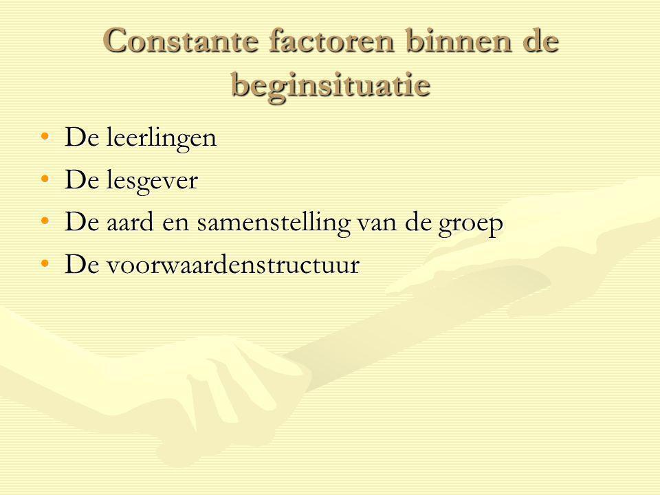 Constante factoren binnen de beginsituatie De leerlingenDe leerlingen De lesgeverDe lesgever De aard en samenstelling van de groepDe aard en samenstel