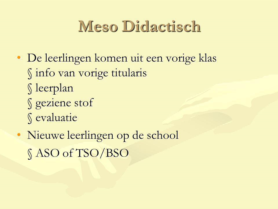 Meso Didactisch De leerlingen komen uit een vorige klas § info van vorige titularis § leerplan § geziene stof § evaluatieDe leerlingen komen uit een v