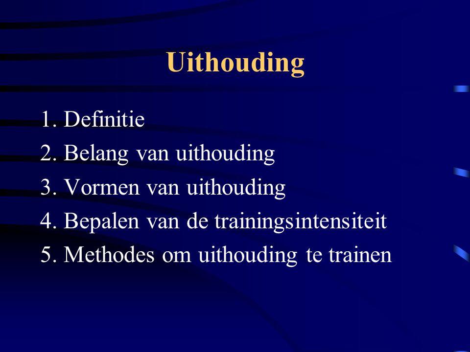 Uithouding 1. Definitie 2. Belang van uithouding 3. Vormen van uithouding 4. Bepalen van de trainingsintensiteit 5. Methodes om uithouding te trainen