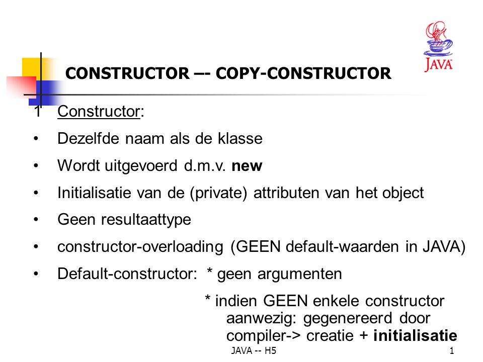 JAVA -- H51 CONSTRUCTOR –- COPY-CONSTRUCTOR 1Constructor: Dezelfde naam als de klasse Wordt uitgevoerd d.m.v. new Initialisatie van de (private) attri