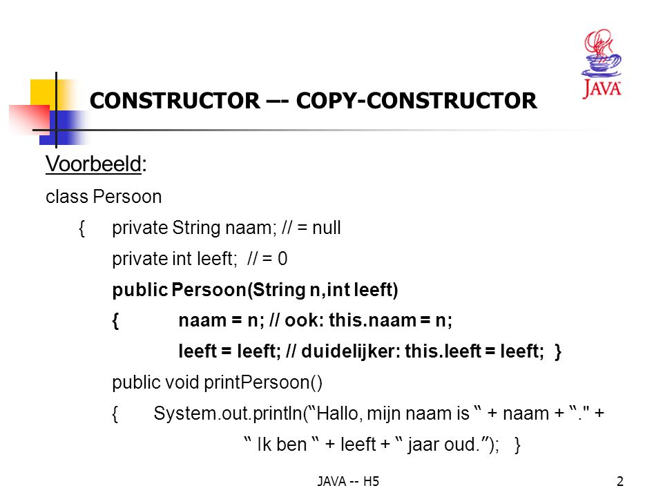 JAVA -- H52 CONSTRUCTOR –- COPY-CONSTRUCTOR Voorbeeld: class Persoon {private String naam; // = null private int leeft; // = 0 public Persoon(String n