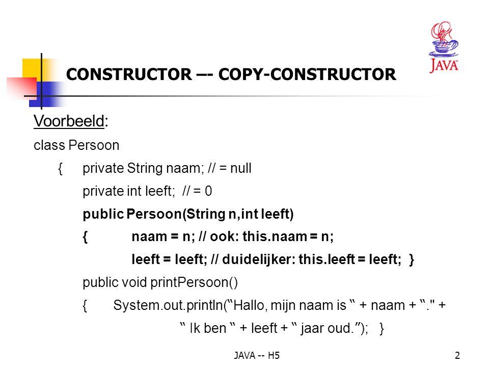 JAVA -- H52 CONSTRUCTOR –- COPY-CONSTRUCTOR Voorbeeld: class Persoon {private String naam; // = null private int leeft; // = 0 public Persoon(String n,int leeft) {naam = n; // ook: this.naam = n; leeft = leeft; // duidelijker: this.leeft = leeft; } public void printPersoon() { System.out.println( Hallo, mijn naam is + naam + . + Ik ben + leeft + jaar oud.