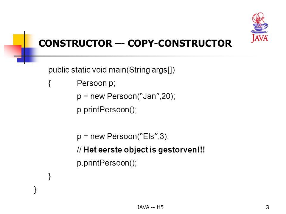 JAVA -- H54 CONSTRUCTOR –- COPY-CONSTRUCTOR 2Copy-constructor Doel: een nieuw object maken met dezelfde attribuutwaarden als een bestaand object: Persoon p = new Persoon( Piet ,30); Persoon r = new Persoon(p); // NIET: r = p; !!!.