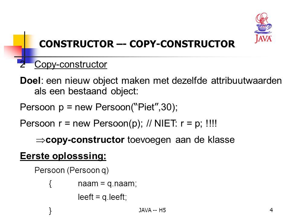JAVA -- H54 CONSTRUCTOR –- COPY-CONSTRUCTOR 2Copy-constructor Doel: een nieuw object maken met dezelfde attribuutwaarden als een bestaand object: Pers