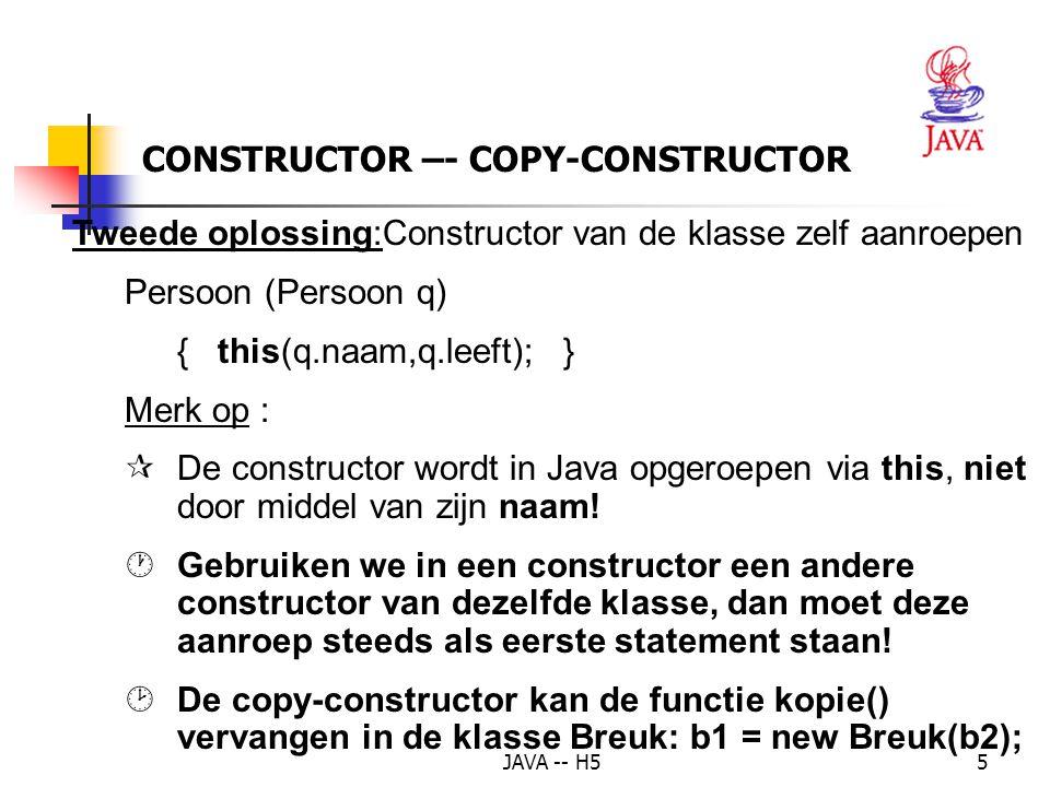 JAVA -- H55 CONSTRUCTOR –- COPY-CONSTRUCTOR Tweede oplossing:Constructor van de klasse zelf aanroepen Persoon (Persoon q) { this(q.naam,q.leeft); } Merk op : ¶ De constructor wordt in Java opgeroepen via this, niet door middel van zijn naam.