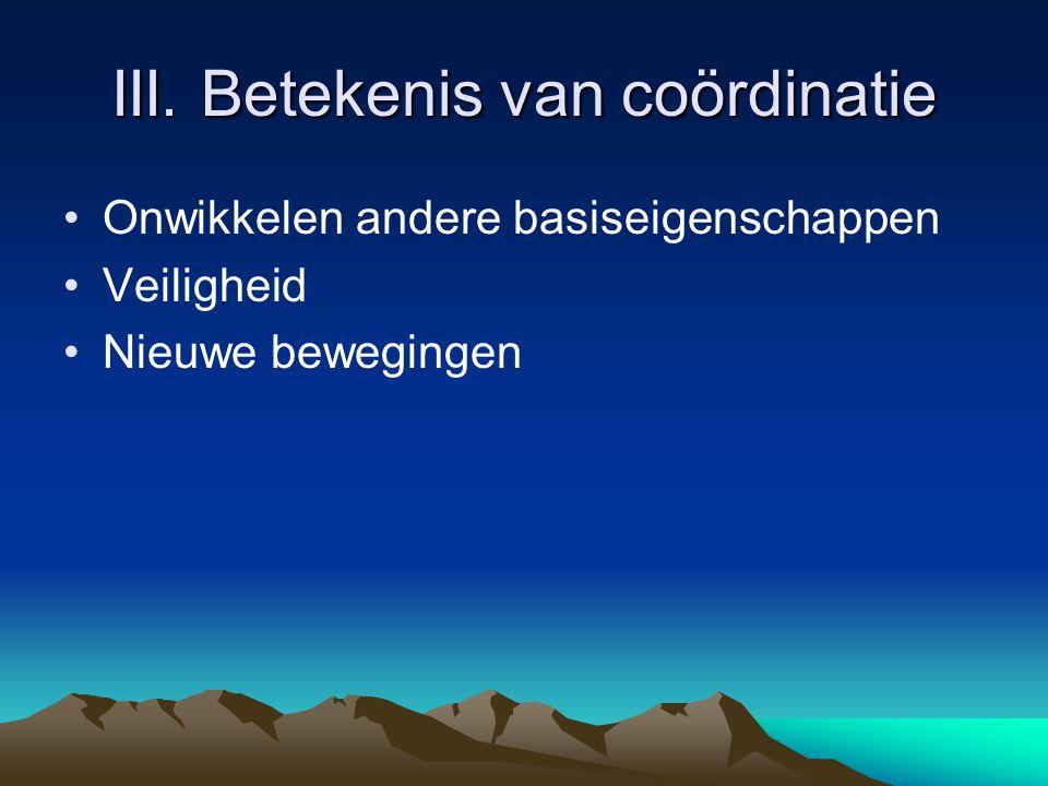 III. Betekenis van coördinatie Onwikkelen andere basiseigenschappen Veiligheid Nieuwe bewegingen