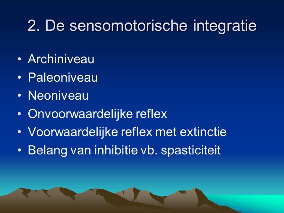 2. De sensomotorische integratie Archiniveau Paleoniveau Neoniveau Onvoorwaardelijke reflex Voorwaardelijke reflex met extinctie Belang van inhibitie