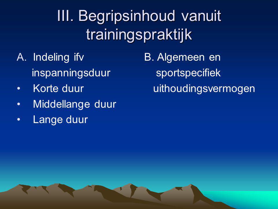 III. Begripsinhoud vanuit trainingspraktijk A.Indeling ifv inspanningsduur Korte duur Middellange duur Lange duur B. Algemeen en sportspecifiek uithou