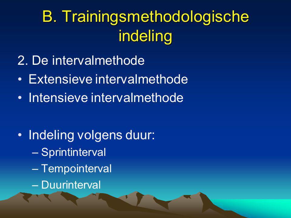 B. Trainingsmethodologische indeling 2. De intervalmethode Extensieve intervalmethode Intensieve intervalmethode Indeling volgens duur: –Sprintinterva