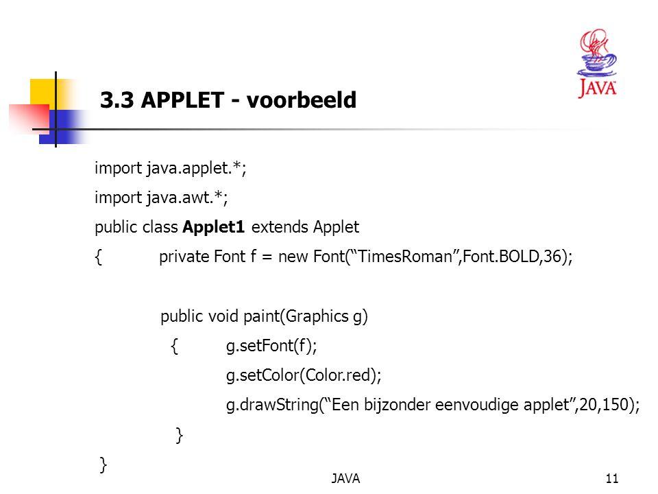 JAVA11 3.3 APPLET - voorbeeld import java.applet.*; import java.awt.*; public class Applet1 extends Applet { private Font f = new Font( TimesRoman ,Font.BOLD,36); public void paint(Graphics g) {g.setFont(f); g.setColor(Color.red); g.drawString( Een bijzonder eenvoudige applet ,20,150); }