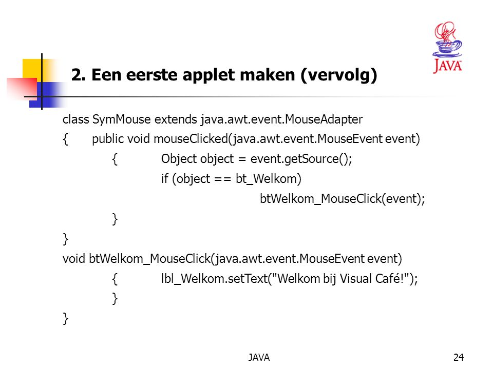 JAVA24 class SymMouse extends java.awt.event.MouseAdapter { public void mouseClicked(java.awt.event.MouseEvent event) {Object object = event.getSource(); if (object == bt_Welkom) btWelkom_MouseClick(event); } void btWelkom_MouseClick(java.awt.event.MouseEvent event) {lbl_Welkom.setText( Welkom bij Visual Café! ); } 2.