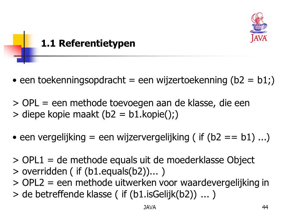 JAVA44 1.1 Referentietypen een toekenningsopdracht = een wijzertoekenning (b2 = b1;) > OPL = een methode toevoegen aan de klasse, die een > diepe kopie maakt (b2 = b1.kopie();) een vergelijking = een wijzervergelijking ( if (b2 == b1)...) > OPL1 = de methode equals uit de moederklasse Object > overridden ( if (b1.equals(b2))...