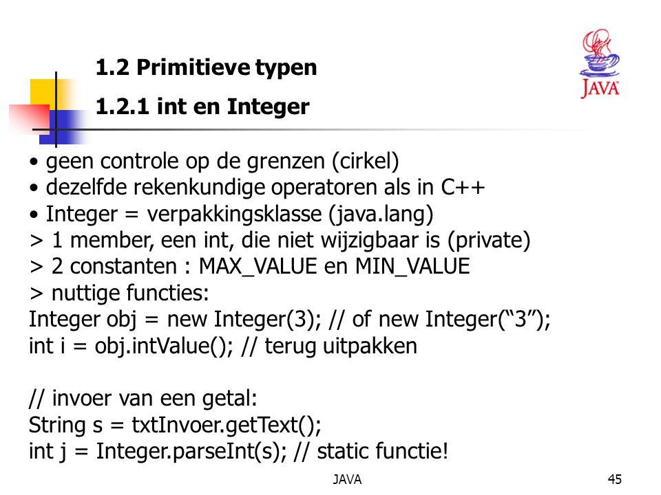 JAVA45 1.2 Primitieve typen 1.2.1 int en Integer geen controle op de grenzen (cirkel) dezelfde rekenkundige operatoren als in C++ Integer = verpakkingsklasse (java.lang) > 1 member, een int, die niet wijzigbaar is (private) > 2 constanten : MAX_VALUE en MIN_VALUE > nuttige functies: Integer obj = new Integer(3); // of new Integer( 3 ); int i = obj.intValue(); // terug uitpakken // invoer van een getal: String s = txtInvoer.getText(); int j = Integer.parseInt(s); // static functie!