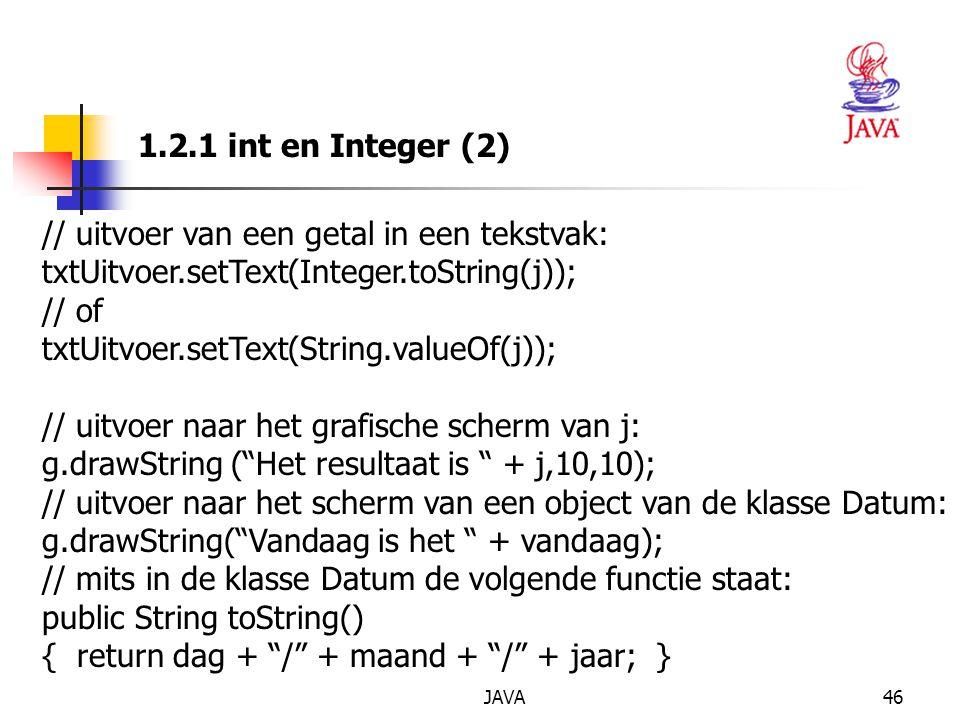 JAVA46 1.2.1 int en Integer (2) // uitvoer van een getal in een tekstvak: txtUitvoer.setText(Integer.toString(j)); // of txtUitvoer.setText(String.valueOf(j)); // uitvoer naar het grafische scherm van j: g.drawString ( Het resultaat is + j,10,10); // uitvoer naar het scherm van een object van de klasse Datum: g.drawString( Vandaag is het + vandaag); // mits in de klasse Datum de volgende functie staat: public String toString() { return dag + / + maand + / + jaar; }