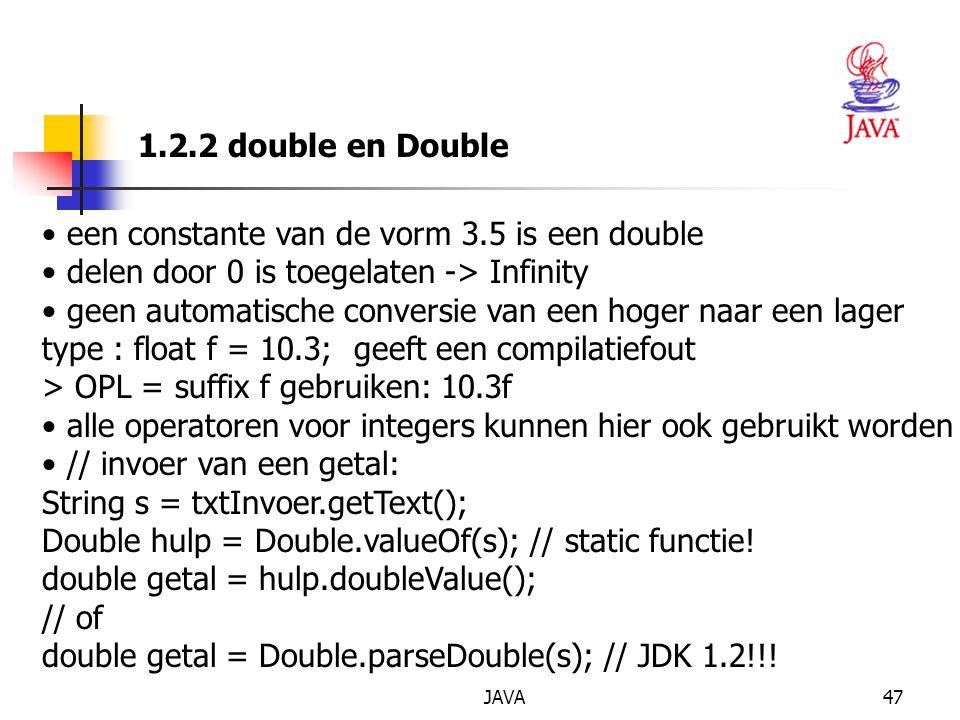 JAVA47 1.2.2 double en Double een constante van de vorm 3.5 is een double delen door 0 is toegelaten -> Infinity geen automatische conversie van een hoger naar een lager type : float f = 10.3; geeft een compilatiefout > OPL = suffix f gebruiken: 10.3f alle operatoren voor integers kunnen hier ook gebruikt worden // invoer van een getal: String s = txtInvoer.getText(); Double hulp = Double.valueOf(s); // static functie.
