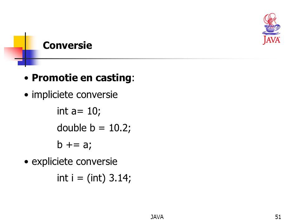 JAVA51 Conversie Promotie en casting: impliciete conversie int a= 10; double b = 10.2; b += a; expliciete conversie int i = (int) 3.14;