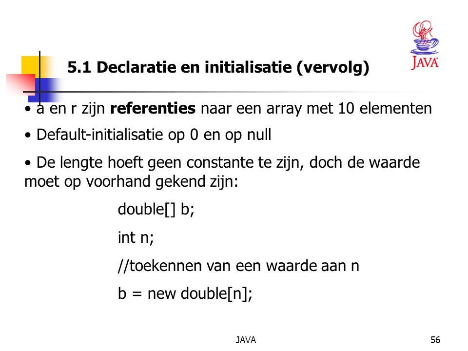 JAVA56 5.1 Declaratie en initialisatie (vervolg) a en r zijn referenties naar een array met 10 elementen Default-initialisatie op 0 en op null De lengte hoeft geen constante te zijn, doch de waarde moet op voorhand gekend zijn: double[] b; int n; //toekennen van een waarde aan n b = new double[n];