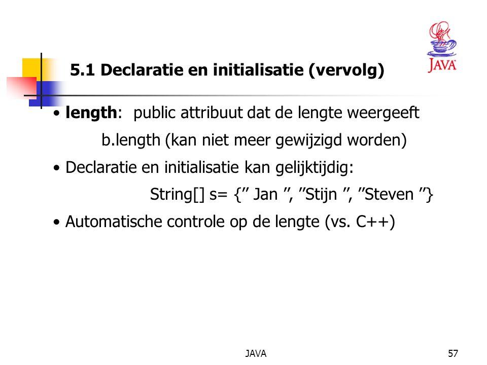 JAVA57 5.1 Declaratie en initialisatie (vervolg) length: public attribuut dat de lengte weergeeft b.length (kan niet meer gewijzigd worden) Declaratie en initialisatie kan gelijktijdig: String[] s= {'' Jan '', ''Stijn '', ''Steven ''} Automatische controle op de lengte (vs.