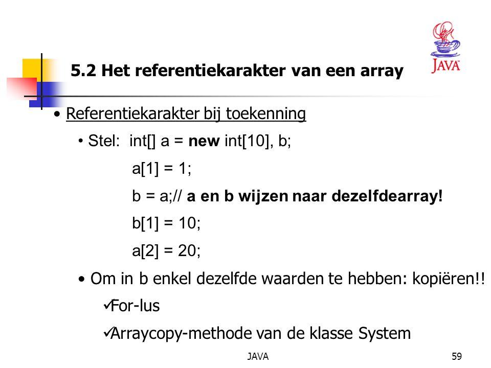JAVA59 5.2 Het referentiekarakter van een array Referentiekarakter bij toekenning Stel: int[] a = new int[10], b; a[1] = 1; b = a;// a en b wijzen naar dezelfdearray.
