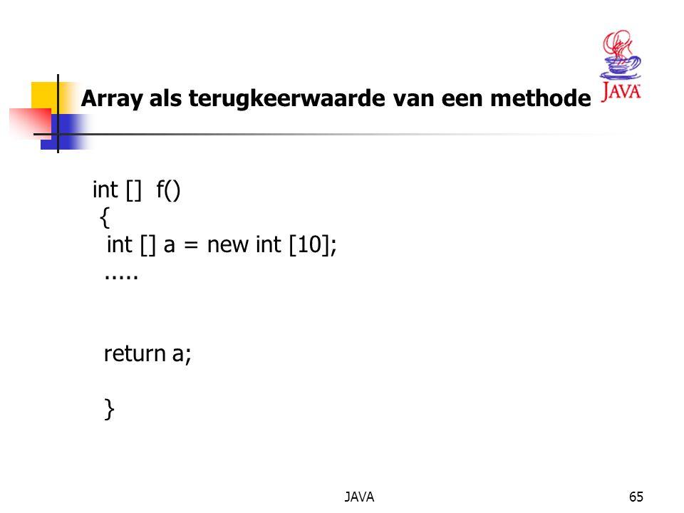 JAVA65 Array als terugkeerwaarde van een methode int [] f() { int [] a = new int [10];.....