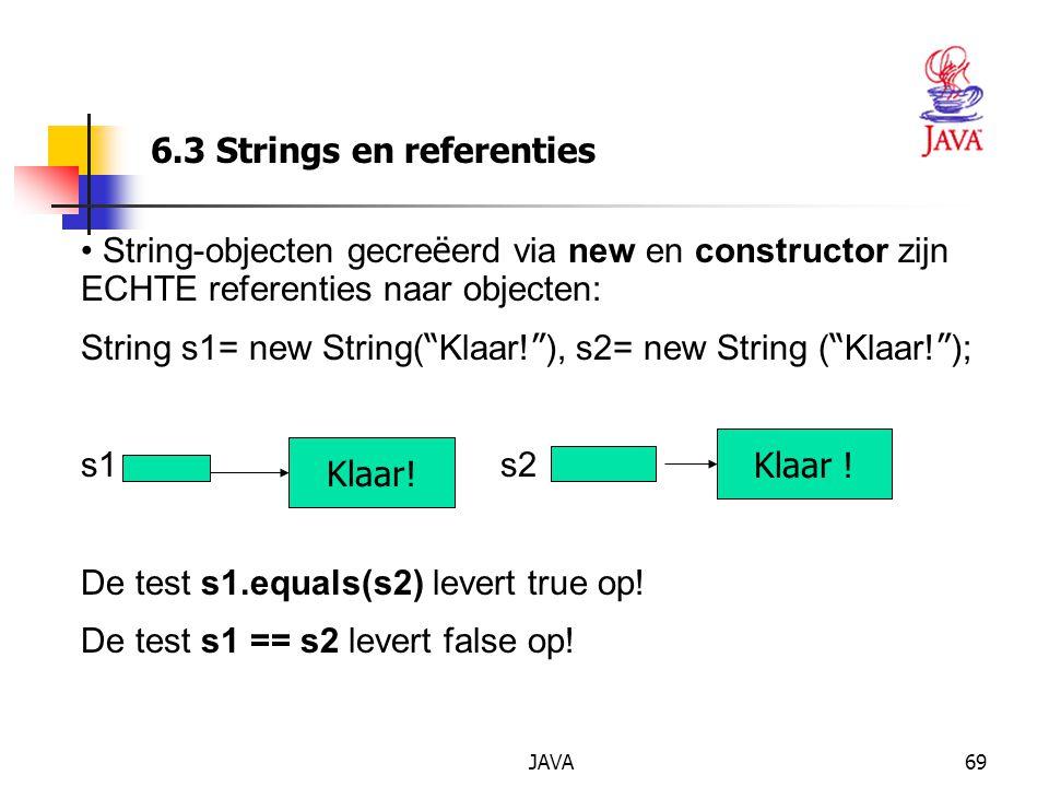 JAVA69 6.3 Strings en referenties String-objecten gecre ë erd via new en constructor zijn ECHTE referenties naar objecten: String s1= new String( Klaar.
