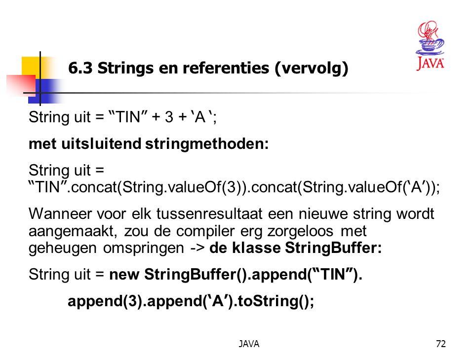 JAVA72 6.3 Strings en referenties (vervolg) String uit = TIN + 3 + ' A ' ; met uitsluitend stringmethoden: String uit = TIN .concat(String.valueOf(3)).concat(String.valueOf( ' A ' )); Wanneer voor elk tussenresultaat een nieuwe string wordt aangemaakt, zou de compiler erg zorgeloos met geheugen omspringen -> de klasse StringBuffer: String uit = new StringBuffer().append( TIN ).