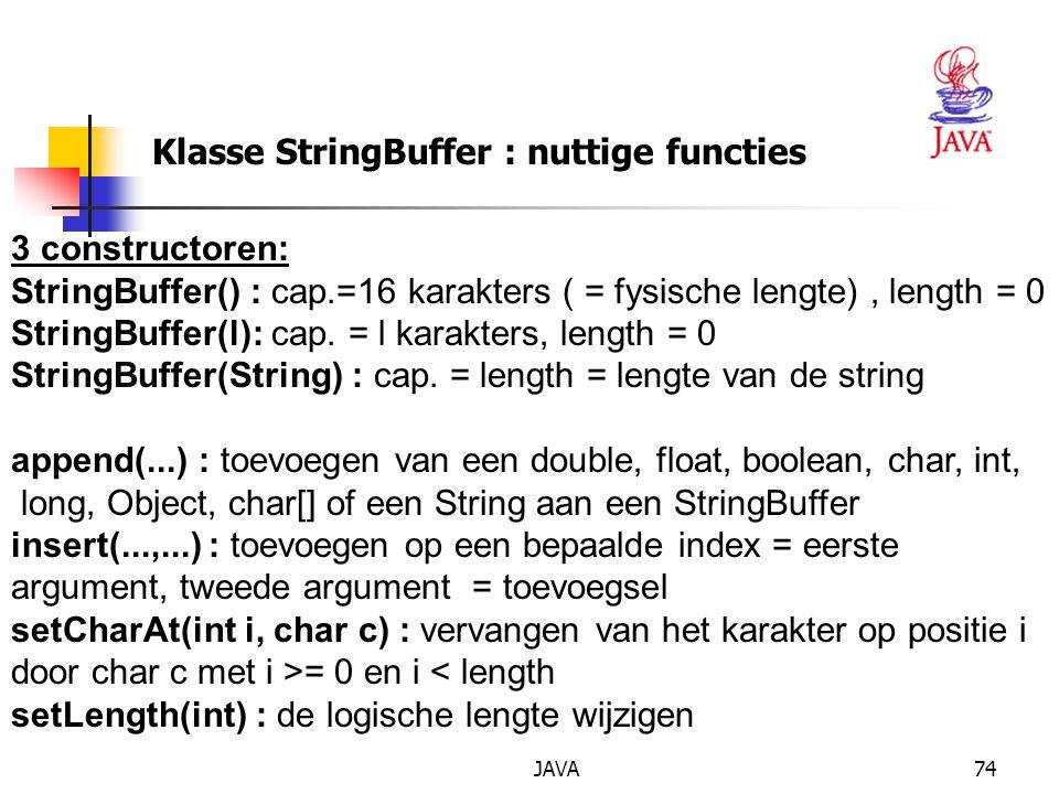 JAVA74 Klasse StringBuffer : nuttige functies 3 constructoren: StringBuffer() : cap.=16 karakters ( = fysische lengte), length = 0 StringBuffer(l): cap.