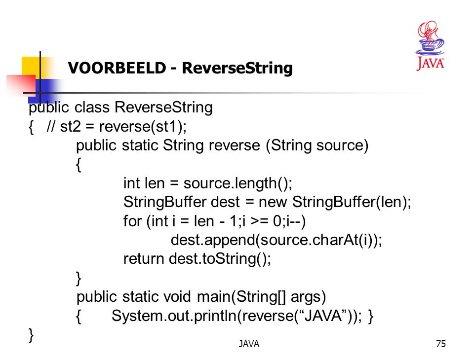 JAVA75 VOORBEELD - ReverseString public class ReverseString { // st2 = reverse(st1); public static String reverse (String source) { int len = source.length(); StringBuffer dest = new StringBuffer(len); for (int i = len - 1;i >= 0;i--) dest.append(source.charAt(i)); return dest.toString(); } public static void main(String[] args) { System.out.println(reverse( JAVA )); } }