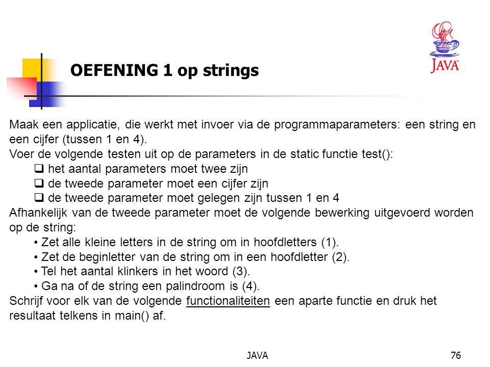 JAVA76 OEFENING 1 op strings Maak een applicatie, die werkt met invoer via de programmaparameters: een string en een cijfer (tussen 1 en 4).
