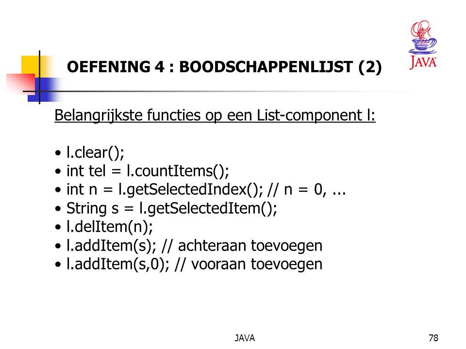 JAVA78 OEFENING 4 : BOODSCHAPPENLIJST (2) Belangrijkste functies op een List-component l: l.clear(); int tel = l.countItems(); int n = l.getSelectedIndex(); // n = 0,...