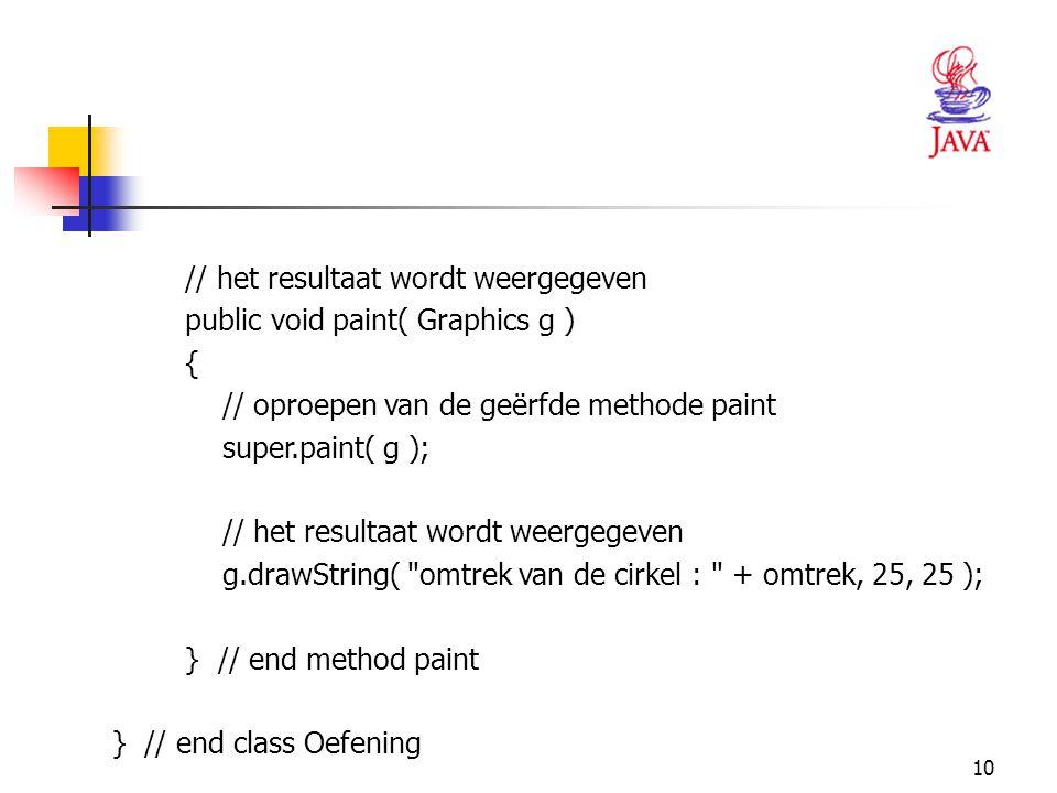 10 // het resultaat wordt weergegeven public void paint( Graphics g ) { // oproepen van de geërfde methode paint super.paint( g ); // het resultaat wo