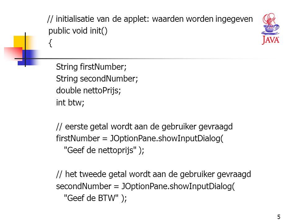 5 // initialisatie van de applet: waarden worden ingegeven public void init() { String firstNumber; String secondNumber; double nettoPrijs; int btw; /