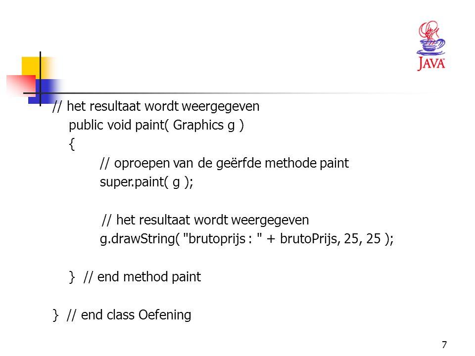 7 // het resultaat wordt weergegeven public void paint( Graphics g ) { // oproepen van de geërfde methode paint super.paint( g ); // het resultaat wor