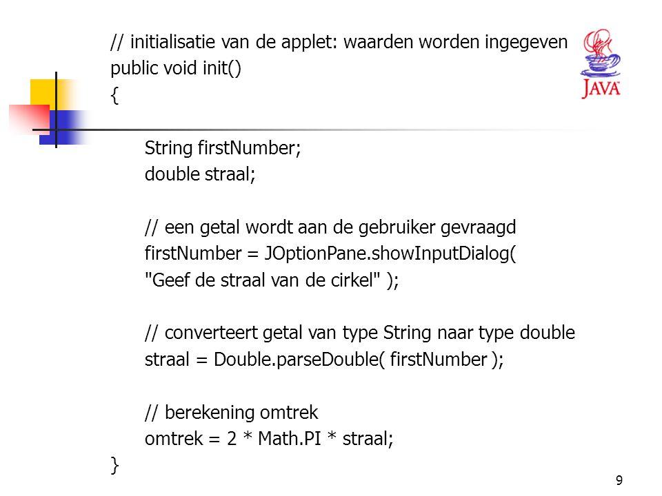 9 // initialisatie van de applet: waarden worden ingegeven public void init() { String firstNumber; double straal; // een getal wordt aan de gebruiker