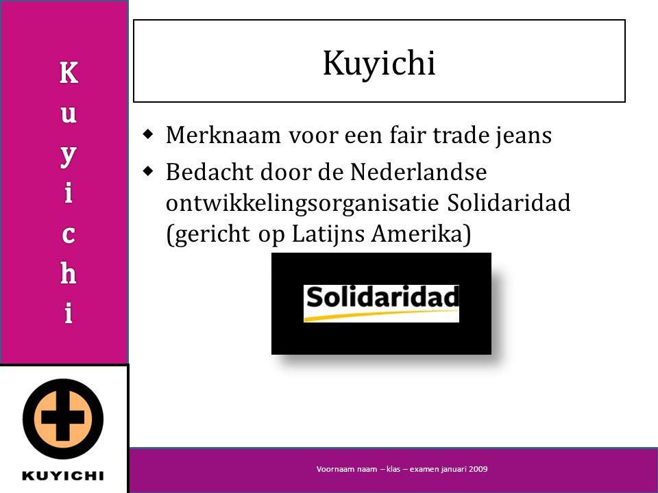 Voornaam naam – klas – examen januari 2009 Kuyichi  Merknaam voor een fair trade jeans  Bedacht door de Nederlandse ontwikkelingsorganisatie Solidaridad (gericht op Latijns Amerika)