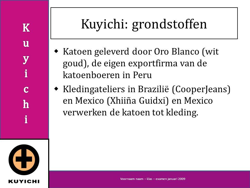 Voornaam naam – klas – examen januari 2009 Kuyichi: grondstoffen  Katoen geleverd door Oro Blanco (wit goud), de eigen exportfirma van de katoenboeren in Peru  Kledingateliers in Brazilië (CooperJeans) en Mexico (Xhiiña Guidxi) en Mexico verwerken de katoen tot kleding.