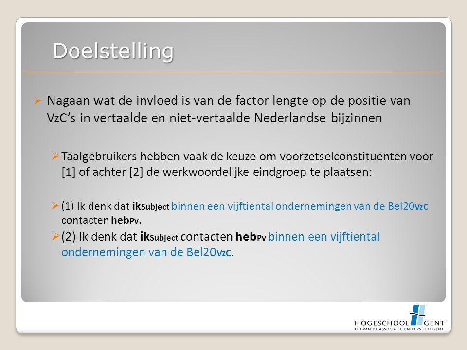  Nagaan wat de invloed is van de factor lengte op de positie van VzC's in vertaalde en niet-vertaalde Nederlandse bijzinnen  Taalgebruikers hebben vaak de keuze om voorzetselconstituenten voor [1] of achter [2] de werkwoordelijke eindgroep te plaatsen:  (1) Ik denk dat ik Subject binnen een vijftiental ondernemingen van de Bel20 VzC contacten heb Pv.