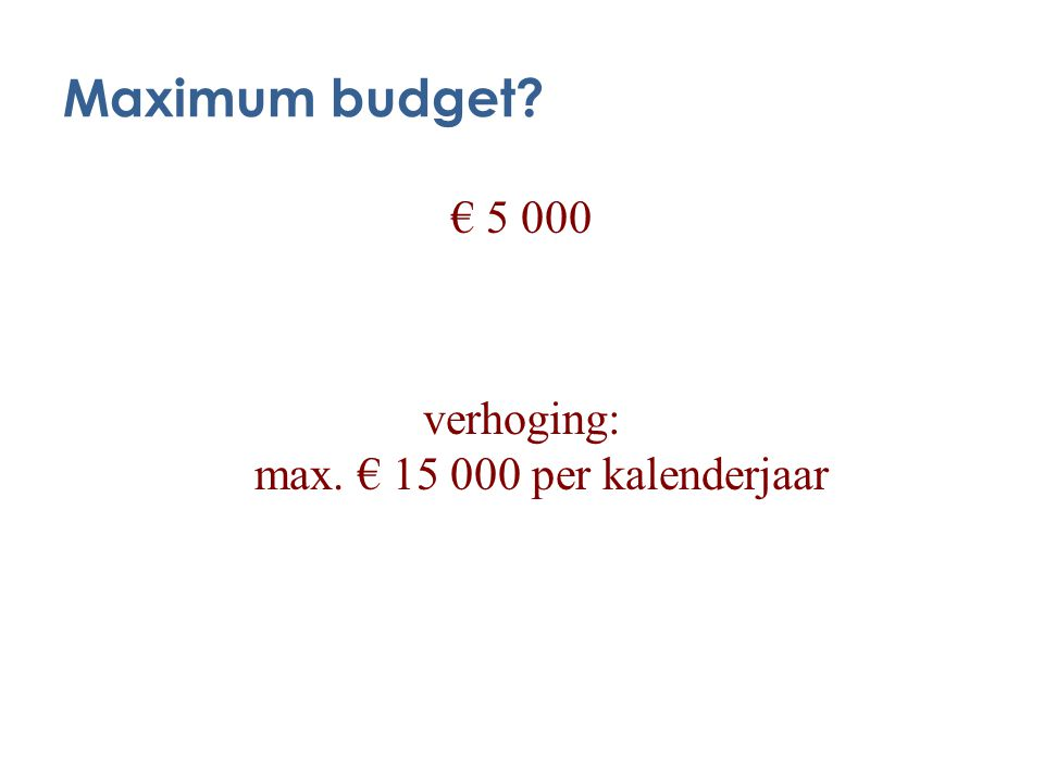 Maximum budget € 5 000 verhoging: max. € 15 000 per kalenderjaar