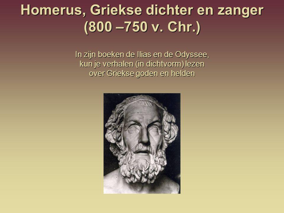 Homerus, Griekse dichter en zanger (800 –750 v. Chr.) In zijn boeken de Ilias en de Odyssee, kun je verhalen (in dichtvorm) lezen over Griekse goden e