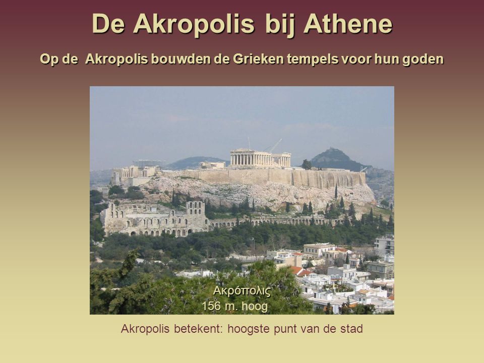 De Akropolis bij Athene Akropolis betekent: hoogste punt van de stad 156 m. 156 m. hoog Ακρόπολις Op de Akropolis bouwden de Grieken tempels voor hun